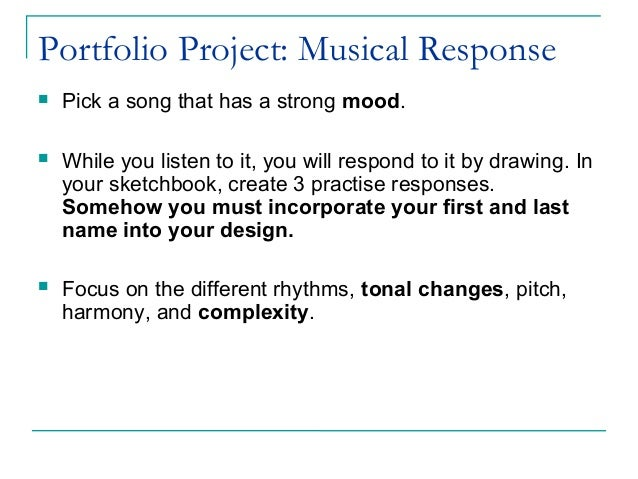 Portfolio Project: Musical Response  Pick a song that has a strong mood.  While you listen to it, you will respond to it...