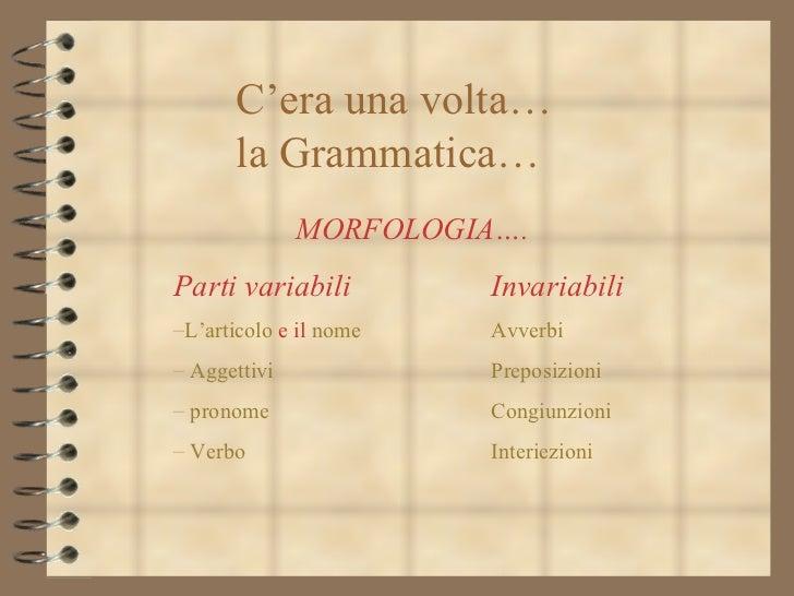 C'era una volta… la Grammatica…  <ul><li>MORFOLOGIA…. </li></ul><ul><li>Parti variabili Invariabili </li></ul><ul><li>L'ar...