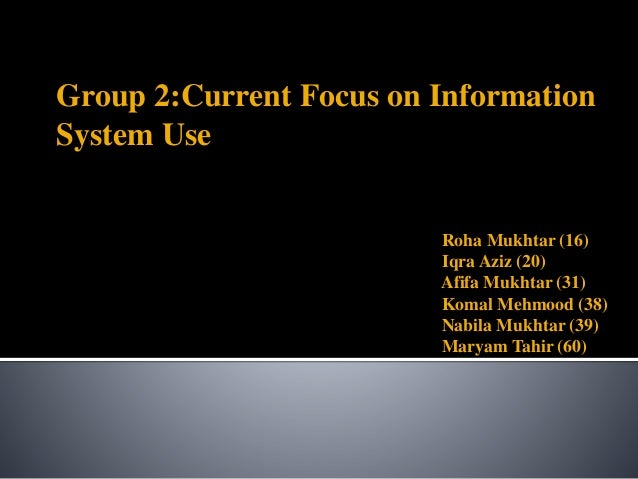 Group 2:Current Focus on Information System Use Roha Mukhtar (16) Iqra Aziz (20) Afifa Mukhtar (31) Komal Mehmood (38) Nab...