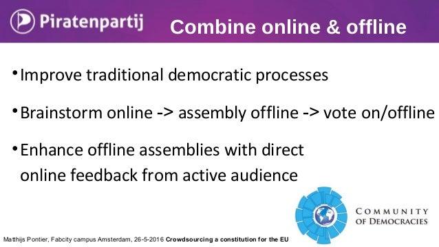 Combine online & offline •Improve traditional democratic processes •Brainstorm online -> assembly offline -> vote on/offli...
