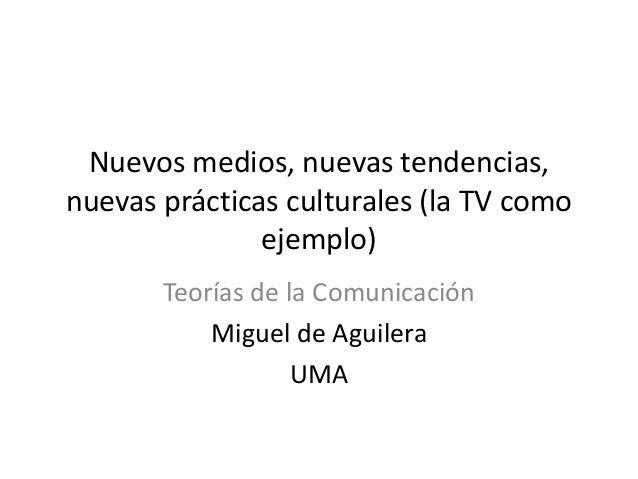 Nuevos medios, nuevas tendencias, nuevas prácticas culturales (la TV como ejemplo) Teorías de la Comunicación Miguel de Ag...