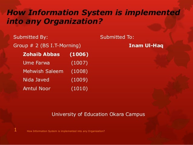 How Information System is implemented into any Organization? Submitted By: Submitted To: Group # 2 (BS I.T-Morning) Inam U...