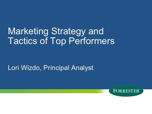 Marketing Strategy andTactics of Top PerformersLori Wizdo, Principal Analyst1   © 2012 Forrester Research, Inc. Reproducti...
