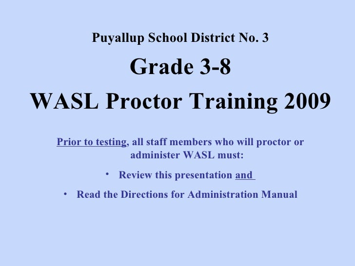 Puyallup School District No. 3 Grade 3-8 WASL Proctor Training 2009 <ul><li>Prior to testing , all staff members who will ...