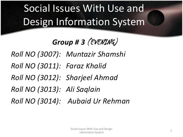 Social Issues With Use and Design Information System Group # 3 (EVENING) Roll NO (3007): Muntazir Shamshi Roll NO (3011): ...
