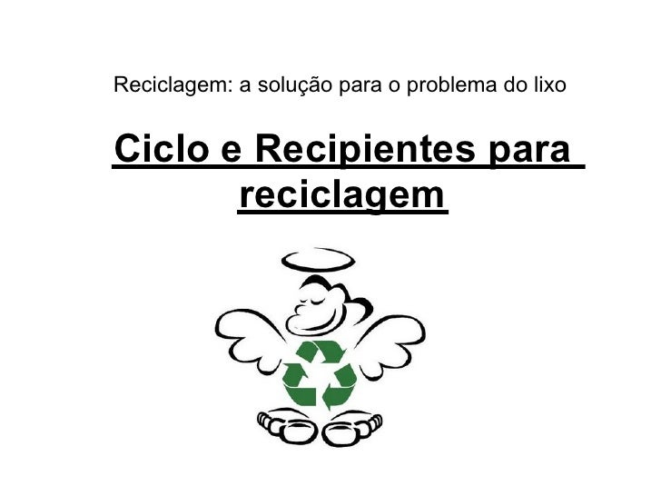 Reciclagem: a solução para o problema do lixo   Ciclo e Recipientes para        reciclagem