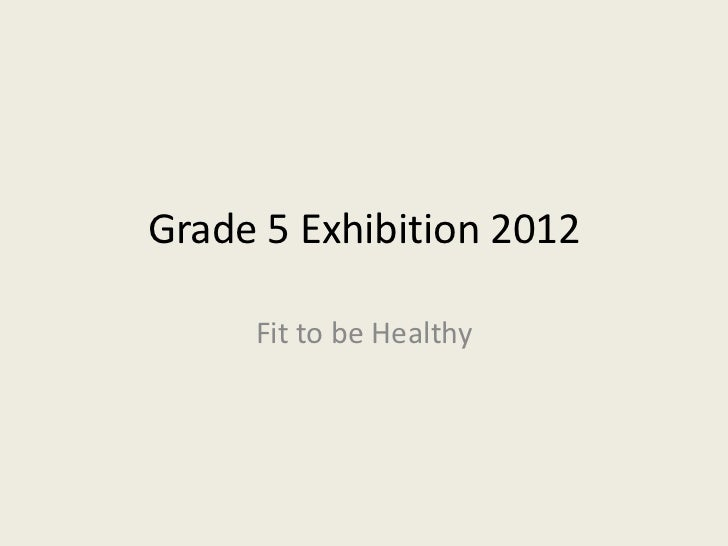 Grade 5 Exhibition 2012     Fit to be Healthy