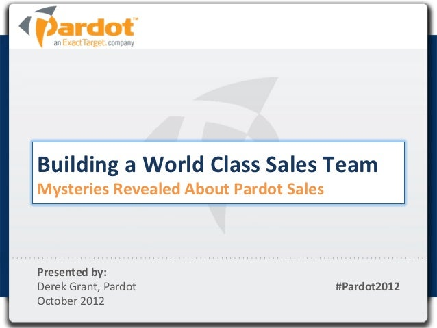 Building	  a	  World	  Class	  Sales	  Team	  Mysteries	  Revealed	  About	  Pardot	  Sales	  Presented	  by:	  	  Derek	 ...