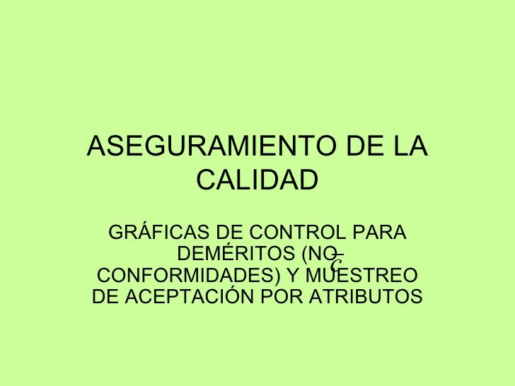 ASEGURAMIENTO DE LA CALIDAD GRÁFICAS DE CONTROL PARA DEM ÉRIT OS (NO CONFORMIDADES) Y MUESTREO DE ACEPTACIÓN POR ATRIBUTOS
