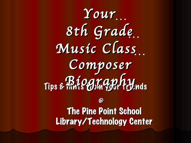 Tips & hints from your friends The Pine Point School Library/Technology Center Your @ 8th Grade Music Class  Composer   Bi...