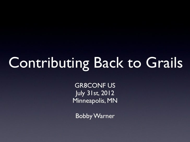 Contributing Back to Grails         GR8CONF US          July 31st, 2012         Minneapolis, MN          Bobby Warner