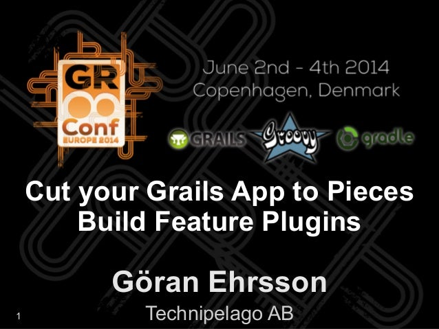 1 Göran Ehrsson Technipelago AB Cut your Grails App to Pieces Build Feature Plugins