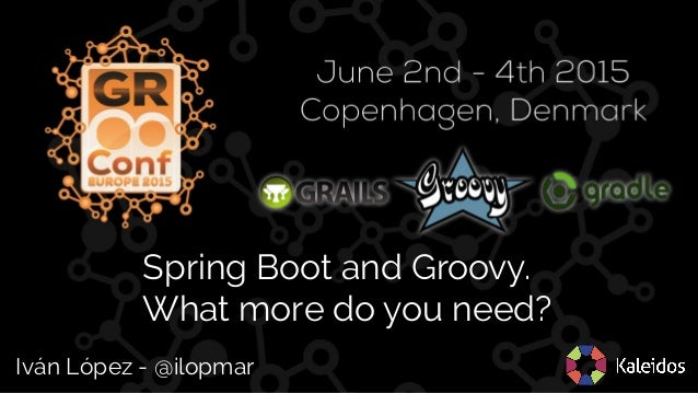 Spring Boot and Groovy. What more do you need? Iván López - @ilopmar