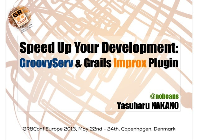 Speed Up Your Development:GroovyServ & Grails Improx Plugin@nobeansYasuharu NAKANO