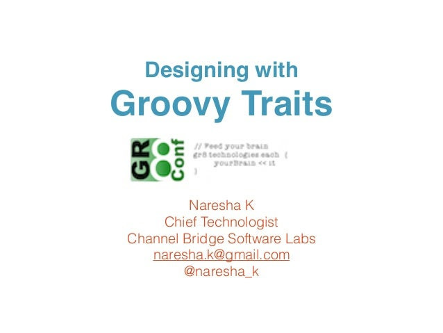 Designing with Groovy Traits Naresha K Chief Technologist Channel Bridge Software Labs naresha.k@gmail.com @naresha_k