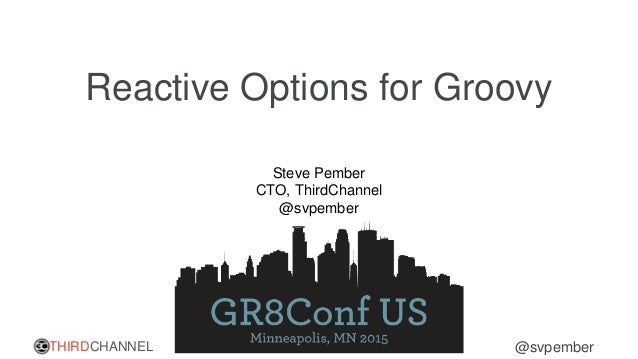 THIRDCHANNEL @svpember Reactive Options for Groovy Steve Pember CTO, ThirdChannel @svpember