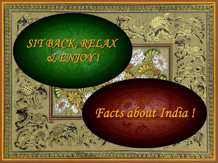 SIT BACK, RELAX    & ENJOY !           Facts about India !