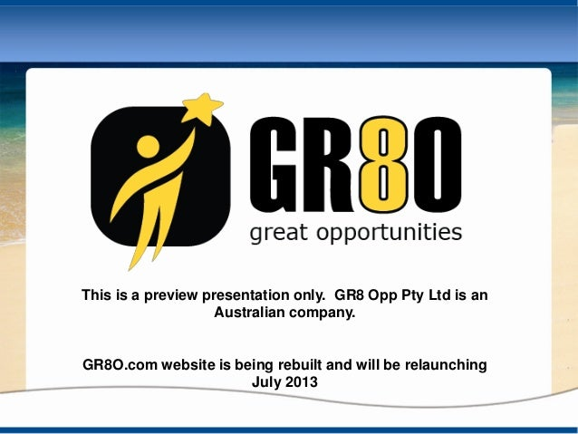 This is a preview presentation only. GR8 Opp Pty Ltd is anAustralian company.GR8O.com website is being rebuilt and will be...