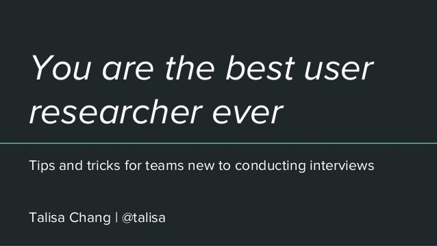 You are the best user researcher ever Tips and tricks for teams new to conducting interviews Talisa Chang | @talisa