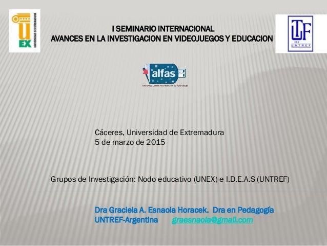 Dra Graciela A. Esnaola Horacek. Dra en Pedagogía UNTREF-Argentina graesnaola@gmail.com I SEMINARIO INTERNACIONAL AVANCES ...