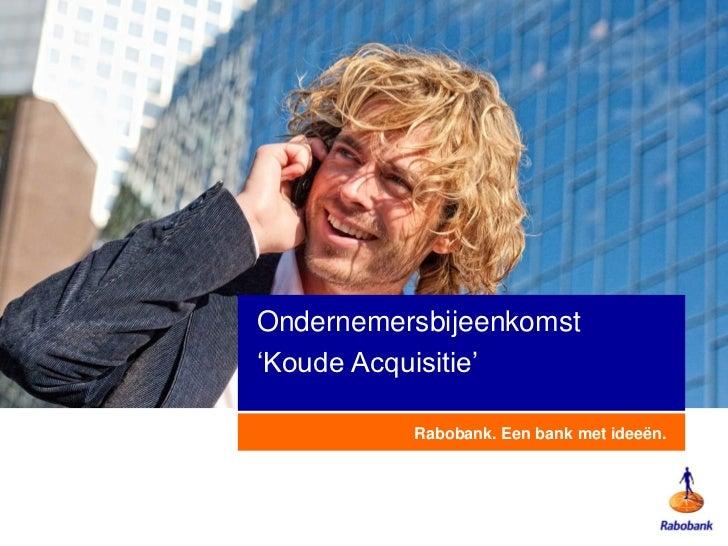 Ondernemersbijeenkomst'Koude Acquisitie'          Rabobank. Een bank met ideeën.