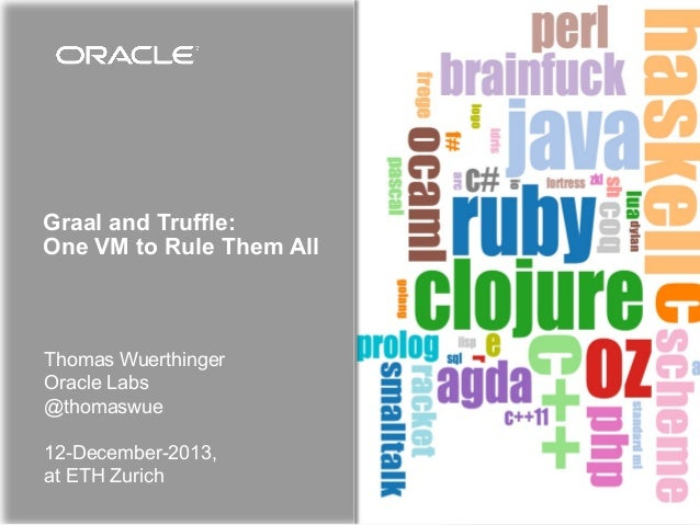 Graal and Truffle: One VM to Rule Them All  Thomas Wuerthinger Oracle Labs @thomaswue 12-December-2013, at ETH Zurich