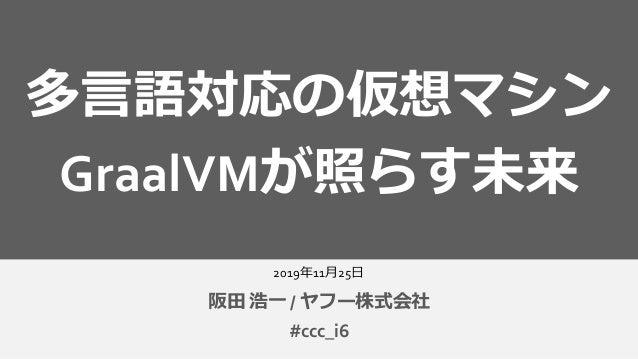 2019年11月25日 阪田 浩一 / ヤフー株式会社 多言語対応の仮想マシン GraalVMが照らす未来 #ccc_i6