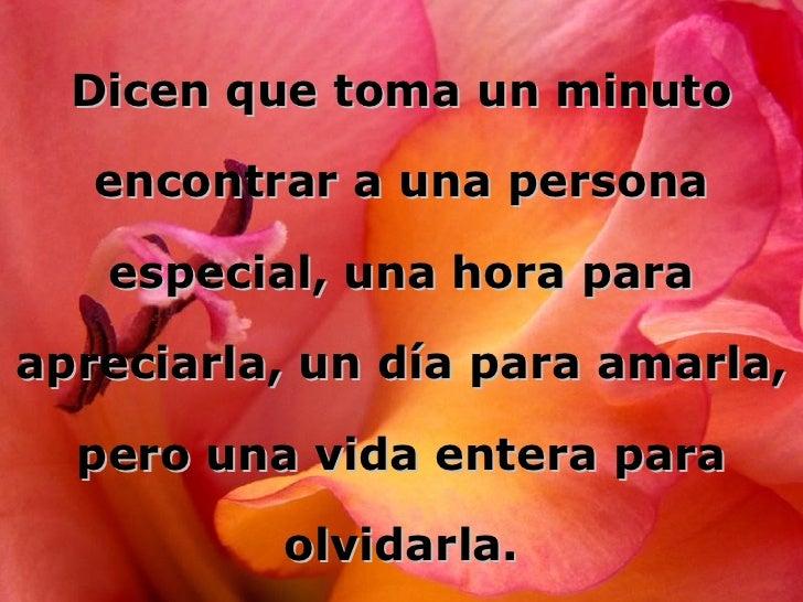 Dicen que toma un minuto encontrar a una persona especial, una hora para apreciarla, un día para amarla, pero una vida ent...