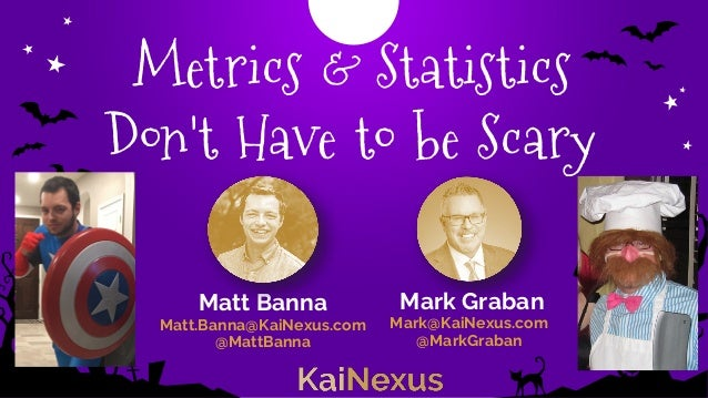 Metrics & Statistics Don't Have to be Scary Mark Graban Mark@KaiNexus.com @MarkGraban Matt Banna Matt.Banna@KaiNexus.com @...