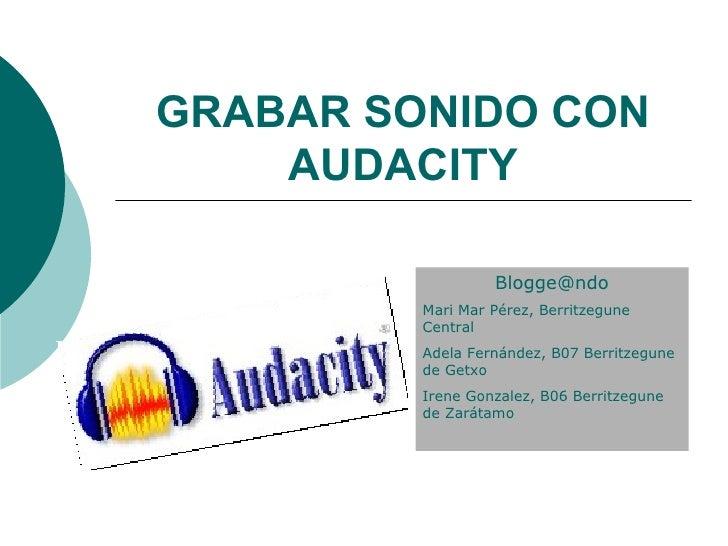 GRABAR SONIDO CON AUDACITY [email_address] Mari Mar Pérez, Berritzegune Central Adela Fernández, B07 Berritzegune de Getxo...