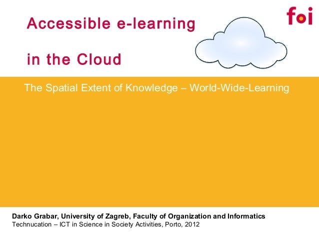 Accessible e-learning     in the Cloud    The Spatial Extent of Knowledge – World-Wide-LearningDarko Grabar, University of...