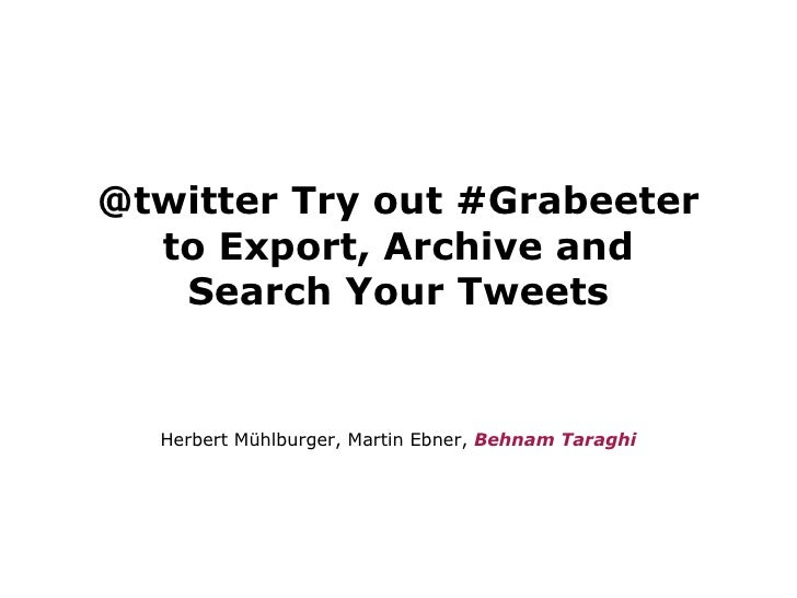 @twitter Try out #Grabeeter to Export, Archive and Search Your Tweets <ul><li>Herbert Mühlburger, Martin Ebner,  Behnam Ta...