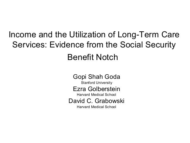 Income and the Utilization of Long-Term Care Services: Evidence from the Social Security Benefit Notch Gopi Shah Goda Stan...