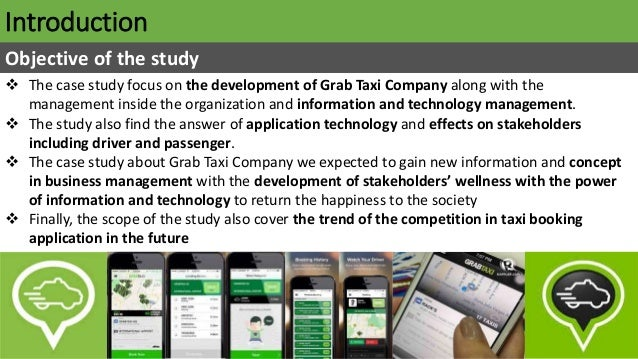 Introduction Objective of the study  The case study focus on the development of Grab Taxi Company along with the manageme...