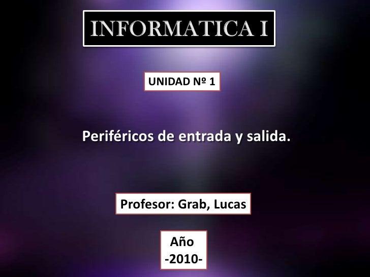 INFORMATICA I<br />UNIDAD Nº 1<br />Periféricos de entrada y salida. <br />Profesor: Grab, Lucas<br />Año <br />-2010-<br />