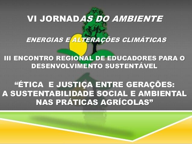 VI JORNADAS DO AMBIENTE ENERGIAS E ALTERAÇÕES CLIMÁTICAS III ENCONTRO REGIONAL DE EDUCADORES PARA O DESENVOLVIMENTO SUSTEN...