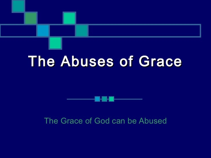 The Abuses of Grace The Grace of God can be Abused