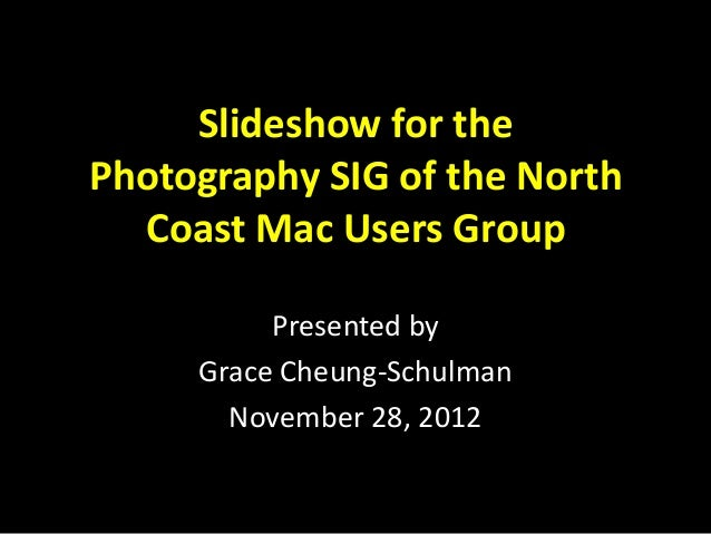 Slideshow for thePhotography SIG of the North  Coast Mac Users Group          Presented by     Grace Cheung-Schulman      ...