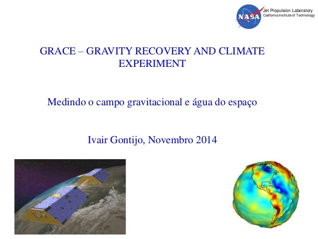 Jet Propulsion Laboratory  California Institute of Technology  GRACE – GRAVITY RECOVERY AND CLIMATE  EXPERIMENT  Medindo o...