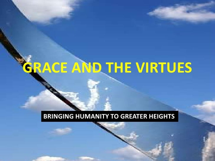 GRACE AND THE VIRTUES<br />BRINGING HUMANITY TO GREATER HEIGHTS<br />