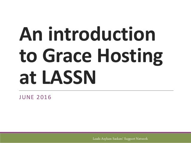 An introduction to Grace Hosting at LASSN JUNE 2016 Leeds Asylum Seekers' Support Network