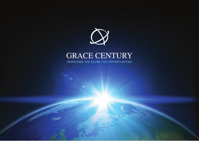 2 GRACE CENTURY   SEARCHING THE GLOBE FOR OPPORTUNITIES Capital is the life blood of every business. Virtually every busin...