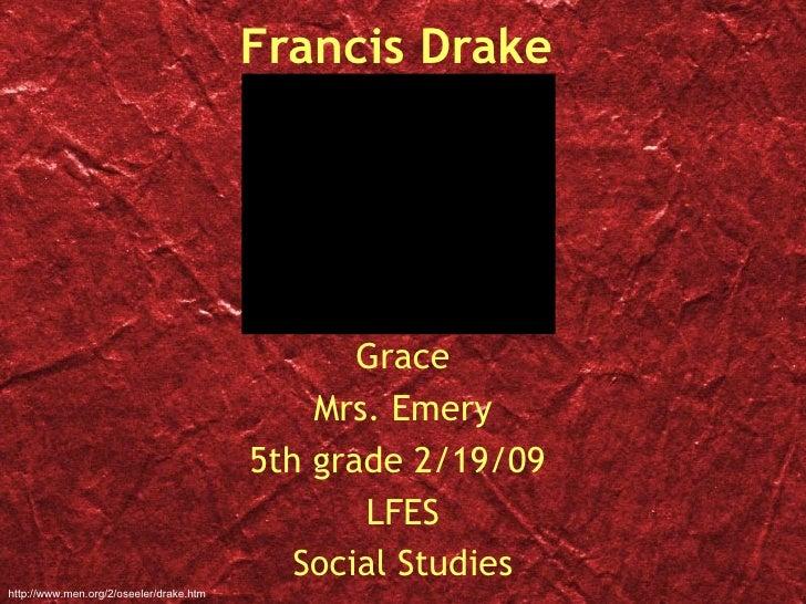 Francis Drake Grace Mrs. Emery 5th grade 2/19/09  LFES Social Studies http://www.men.org/2/oseeler/drake.htm