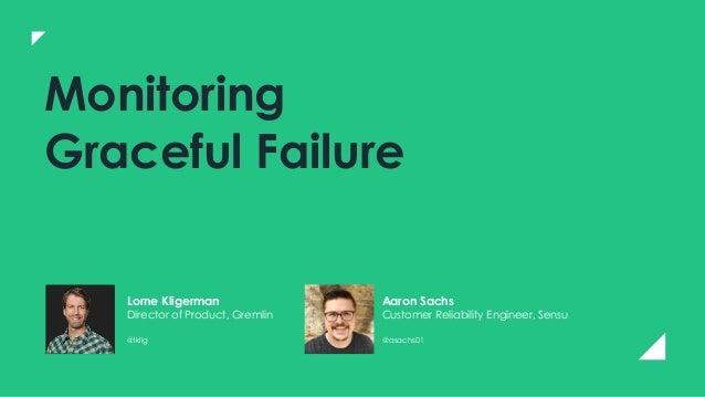 Monitoring Graceful Failure Lorne Kligerman Director of Product, Gremlin @lklig Aaron Sachs Customer Reliability Engineer,...
