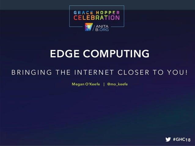 EDGE COMPUTING BR I N GI N G TH E I N TER N ET CL O SER TO YO U! #GHC18 Megan O'Keefe | @mo_keefe