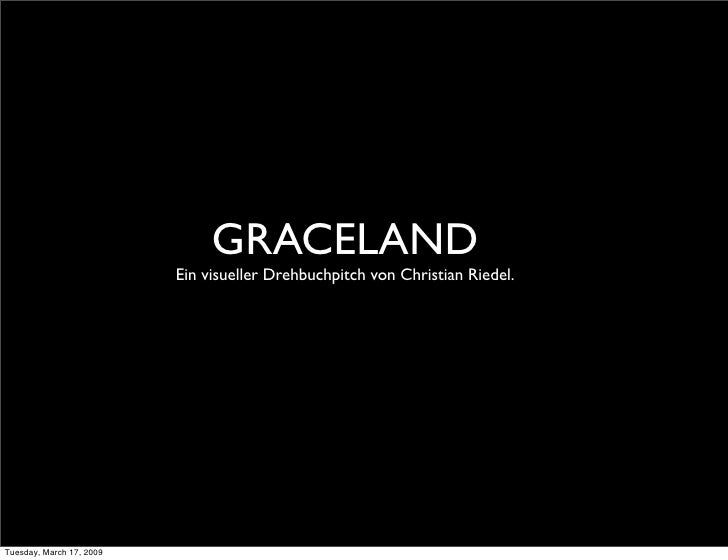 GRACELAND                           Ein visueller Drehbuchpitch von Christian Riedel.     Tuesday, March 17, 2009
