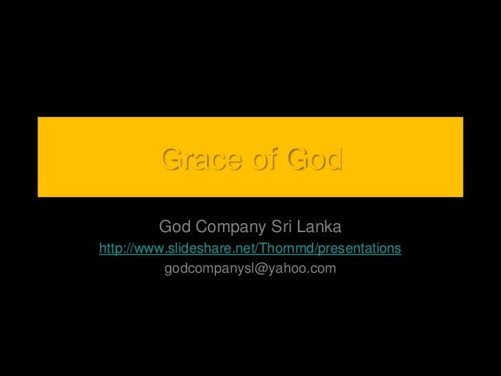 Grace of God<br />God Company Sri Lanka<br />http://www.slideshare.net/Thornmd/presentations<br />godcompanysl@yahoo.com<b...
