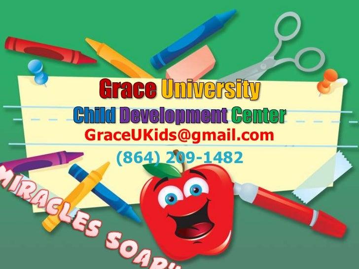 "GraceUniversityChild Development Center<br />GraceUKids@gmail.com<br />(864) 209-1482<br />""Miracles Soar""<br />"