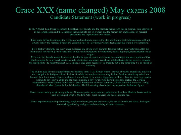 Grace XXX (name changed) May exams 2008 Candidate Statement (work in progress) In my Artwork I am trying to express the in...