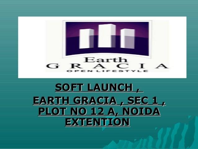 SOFT LAUNCH ,EARTH GRACIA , SEC 1 , PLOT NO 12 A, NOIDA     EXTENTION